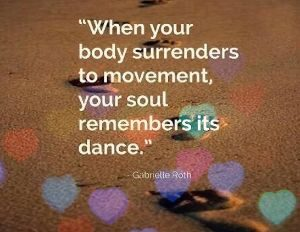 Quote from Gabriel Roth Founder of 5 Rhythms When your body surrenders to movement, your soul remembers it's dance